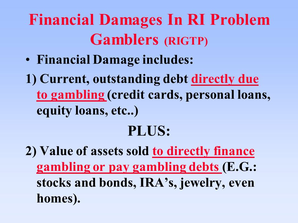Financial Damages In RI Problem Gamblers (RIGTP) Financial Damage includes: 1) Current, outstanding debt directly due to gambling (credit cards, personal loans, equity loans, etc..) PLUS: 2) Value of assets sold to directly finance gambling or pay gambling debts (E.G.: stocks and bonds, IRA's, jewelry, even homes).