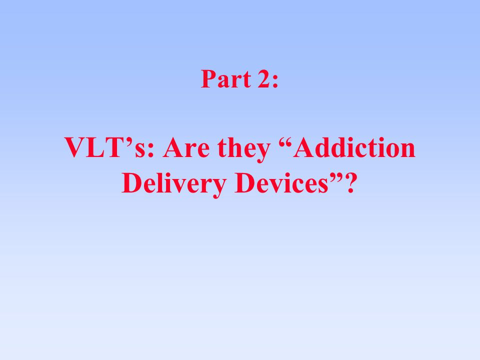 Part 2: VLT's: Are they Addiction Delivery Devices ?