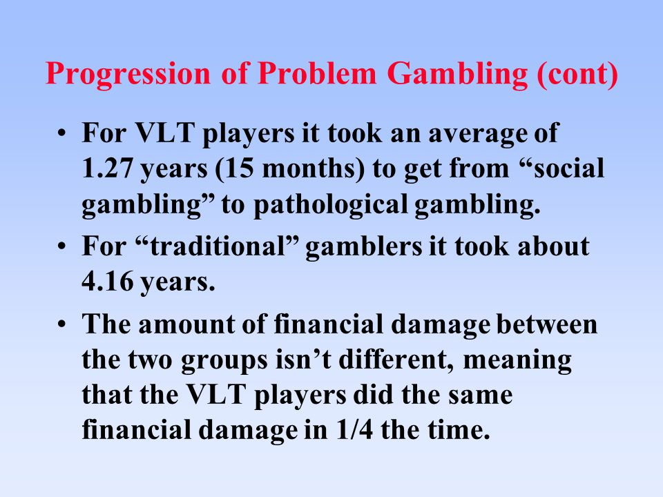 Progression of Problem Gambling (cont) For VLT players it took an average of 1.27 years (15 months) to get from social gambling to pathological gambling.
