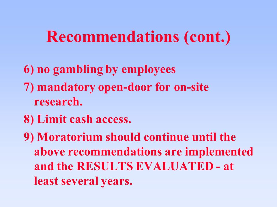 Recommendations (cont.) 6) no gambling by employees 7) mandatory open-door for on-site research.