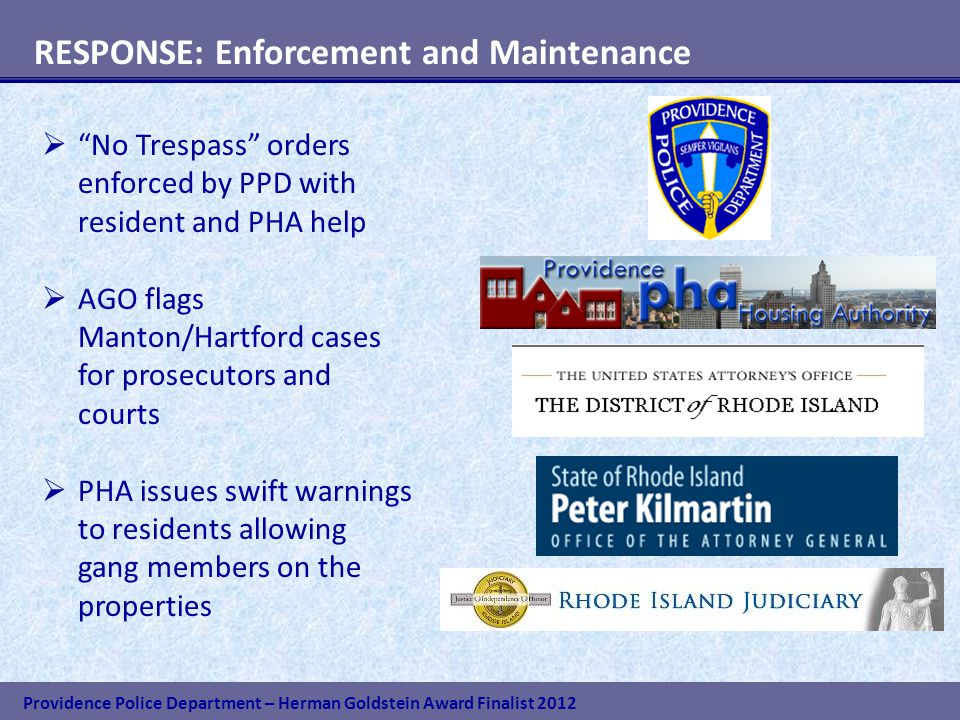 Providence Police Department – Herman Goldstein Award Finalist 2012 RESPONSE: Enforcement and Maintenance  No Trespass orders enforced by PPD with resident and PHA help  AGO flags Manton/Hartford cases for prosecutors and courts  PHA issues swift warnings to residents allowing gang members on the properties