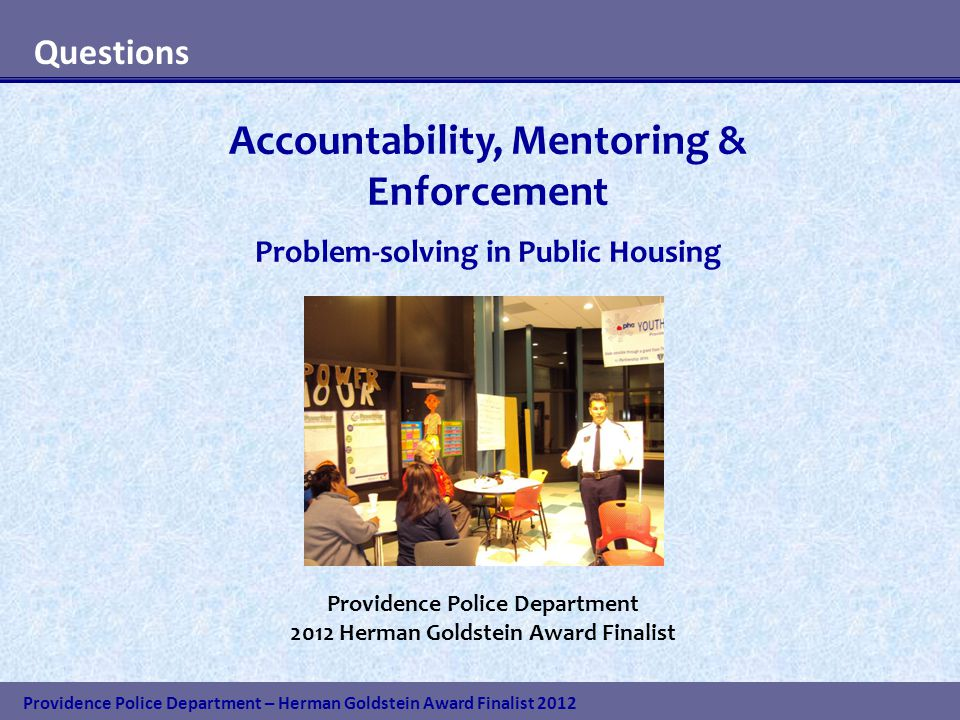Providence Police Department – Herman Goldstein Award Finalist 2012 Questions Accountability, Mentoring & Enforcement Problem-solving in Public Housing Providence Police Department 2012 Herman Goldstein Award Finalist