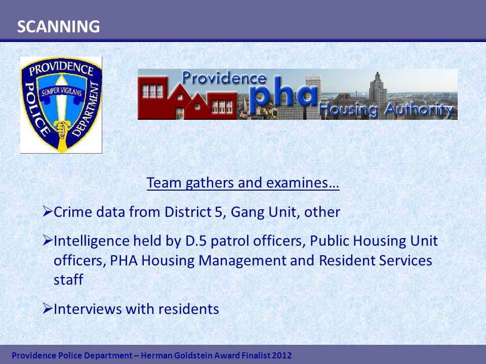 Providence Police Department – Herman Goldstein Award Finalist 2012 SCANNING Team gathers and examines…  Crime data from District 5, Gang Unit, other  Intelligence held by D.5 patrol officers, Public Housing Unit officers, PHA Housing Management and Resident Services staff  Interviews with residents