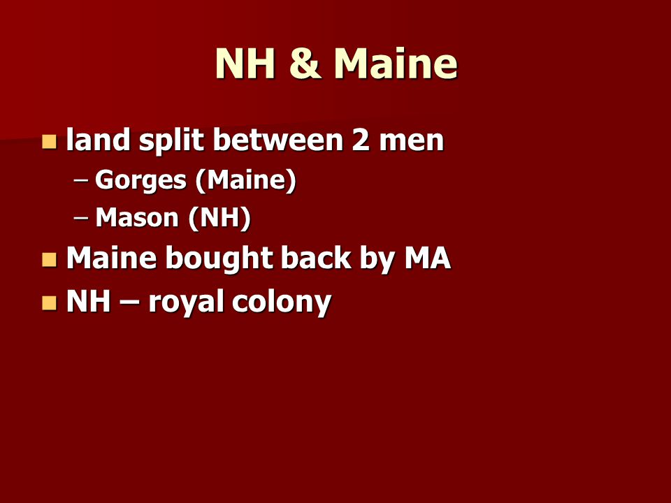 NH & Maine land split between 2 men land split between 2 men –Gorges (Maine) –Mason (NH) Maine bought back by MA Maine bought back by MA NH – royal colony NH – royal colony