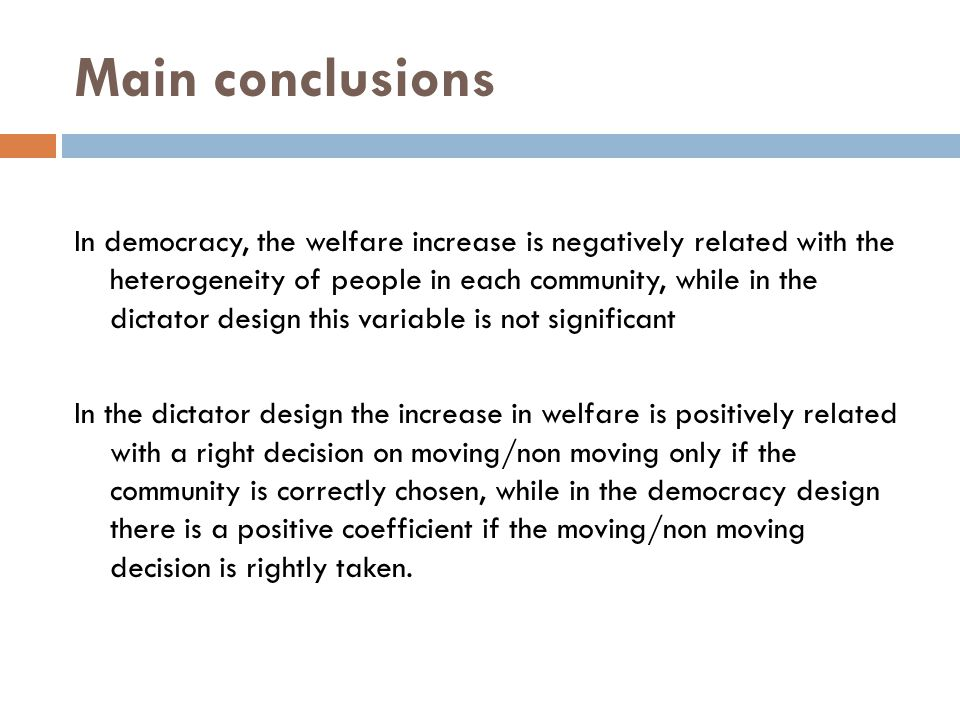 Main conclusions In democracy, the welfare increase is negatively related with the heterogeneity of people in each community, while in the dictator design this variable is not significant In the dictator design the increase in welfare is positively related with a right decision on moving/non moving only if the community is correctly chosen, while in the democracy design there is a positive coefficient if the moving/non moving decision is rightly taken.
