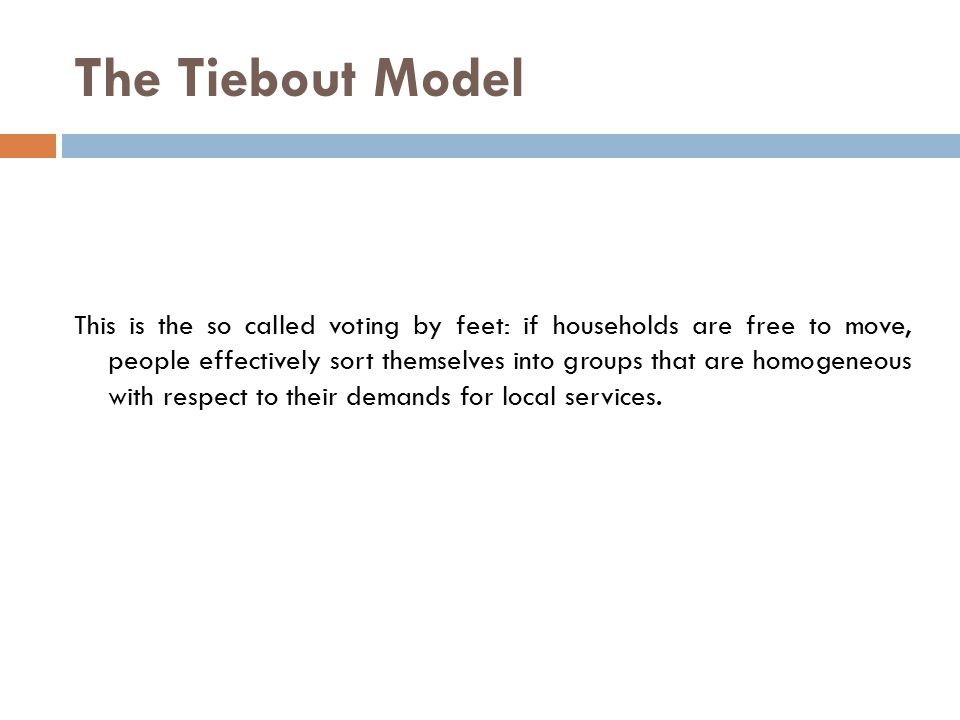 The Tiebout Model This is the so called voting by feet: if households are free to move, people effectively sort themselves into groups that are homogeneous with respect to their demands for local services.