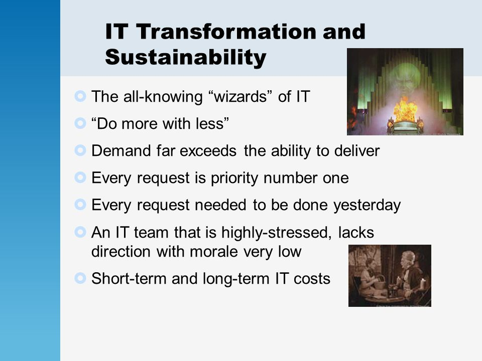 IT Transformation and Sustainability  The all-knowing wizards of IT  Do more with less  Demand far exceeds the ability to deliver  Every request is priority number one  Every request needed to be done yesterday  An IT team that is highly-stressed, lacks direction with morale very low  Short-term and long-term IT costs