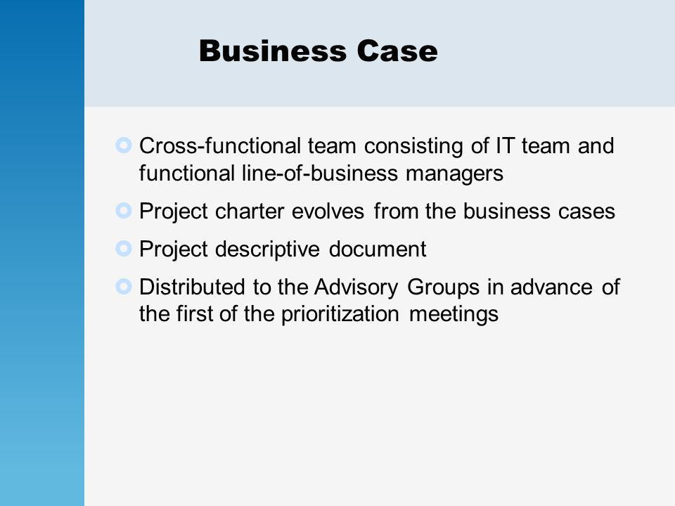 Business Case  Cross-functional team consisting of IT team and functional line-of-business managers  Project charter evolves from the business cases  Project descriptive document  Distributed to the Advisory Groups in advance of the first of the prioritization meetings