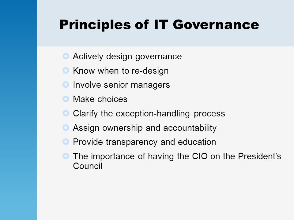 Principles of IT Governance  Actively design governance  Know when to re-design  Involve senior managers  Make choices  Clarify the exception-handling process  Assign ownership and accountability  Provide transparency and education  The importance of having the CIO on the President's Council