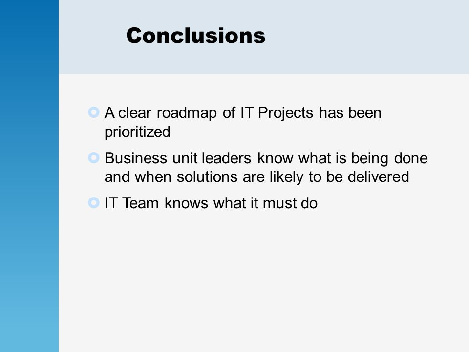 Conclusions  A clear roadmap of IT Projects has been prioritized  Business unit leaders know what is being done and when solutions are likely to be delivered  IT Team knows what it must do