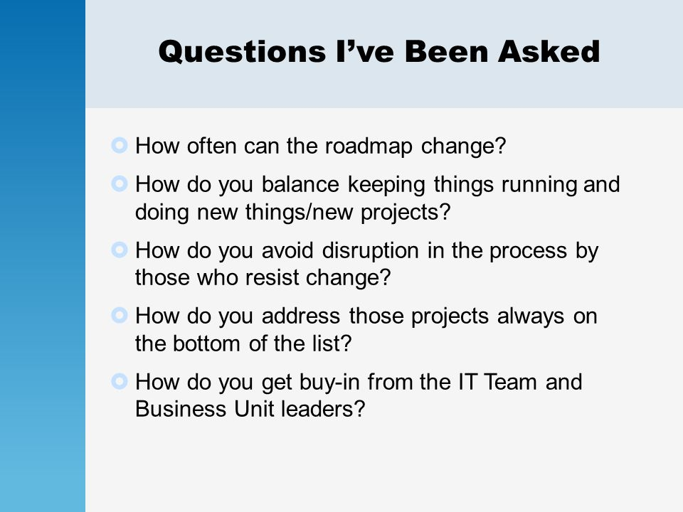 Questions I've Been Asked  How often can the roadmap change?  How do you balance keeping things running and doing new things/new projects?  How do