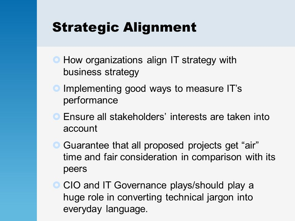 Strategic Alignment  How organizations align IT strategy with business strategy  Implementing good ways to measure IT's performance  Ensure all stakeholders' interests are taken into account  Guarantee that all proposed projects get air time and fair consideration in comparison with its peers  CIO and IT Governance plays/should play a huge role in converting technical jargon into everyday language.