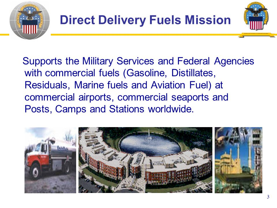 3 Supports the Military Services and Federal Agencies with commercial fuels (Gasoline, Distillates, Residuals, Marine fuels and Aviation Fuel) at commercial airports, commercial seaports and Posts, Camps and Stations worldwide.