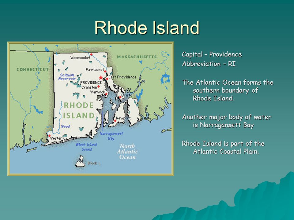Rhode Island Capital – Providence Abbreviation – RI The Atlantic Ocean forms the southern boundary of Rhode Island.