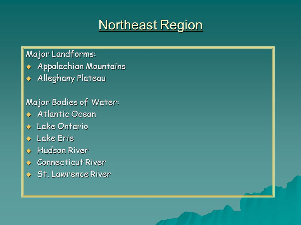 Major Landforms:  Appalachian Mountains  Alleghany Plateau Major Bodies of Water:  Atlantic Ocean  Lake Ontario  Lake Erie  Hudson River  Connecticut River  St.