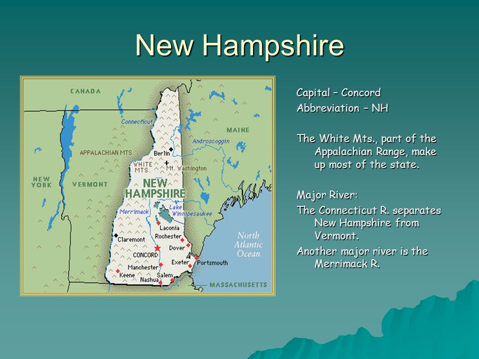 New Hampshire Capital – Concord Abbreviation – NH The White Mts., part of the Appalachian Range, make up most of the state.