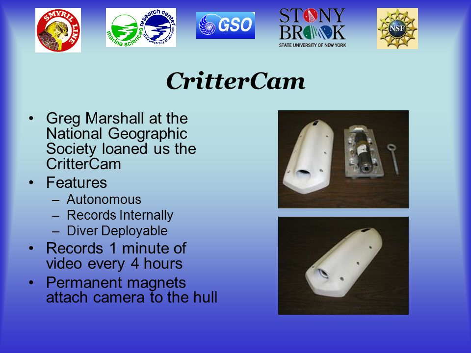 CritterCam Greg Marshall at the National Geographic Society loaned us the CritterCam Features –Autonomous –Records Internally –Diver Deployable Records 1 minute of video every 4 hours Permanent magnets attach camera to the hull