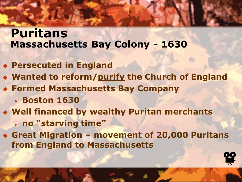 Puritans Massachusetts Bay Colony - 1630  Persecuted in England  Wanted to reform/purify the Church of England  Formed Massachusetts Bay Company  Boston 1630  Well financed by wealthy Puritan merchants  no starving time  Great Migration – movement of 20,000 Puritans from England to Massachusetts