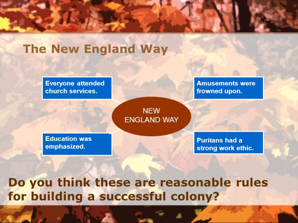 Everyone attended church services. Education was emphasized. Amusements were frowned upon. Puritans had a strong work ethic. NEW ENGLAND WAY The New E