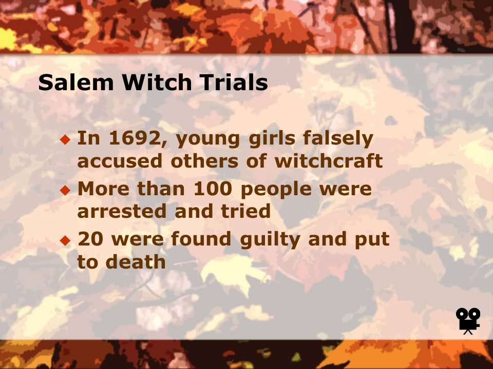 Salem Witch Trials  In 1692, young girls falsely accused others of witchcraft  More than 100 people were arrested and tried  20 were found guilty and put to death