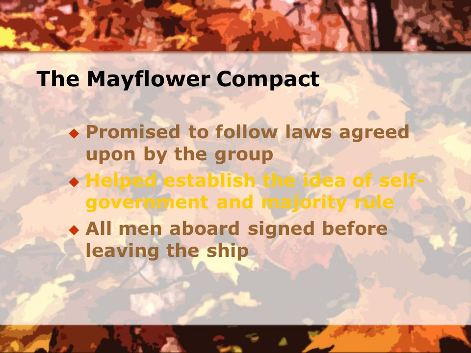 The Mayflower Compact  Promised to follow laws agreed upon by the group  Helped establish the idea of self- government and majority rule  All men aboard signed before leaving the ship