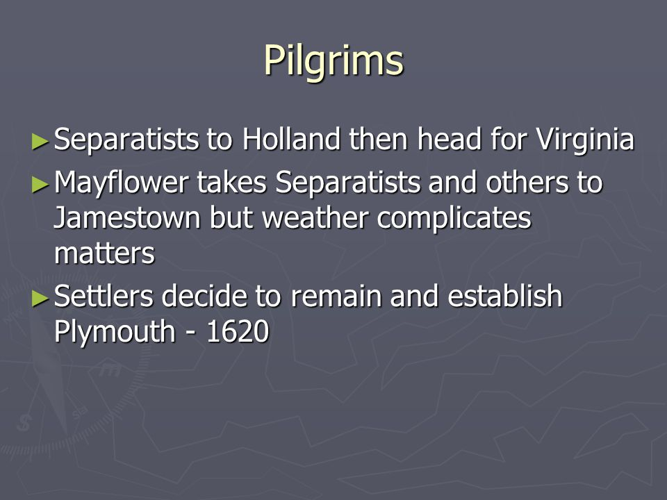 Pilgrims ► Separatists to Holland then head for Virginia ► Mayflower takes Separatists and others to Jamestown but weather complicates matters ► Settlers decide to remain and establish Plymouth - 1620