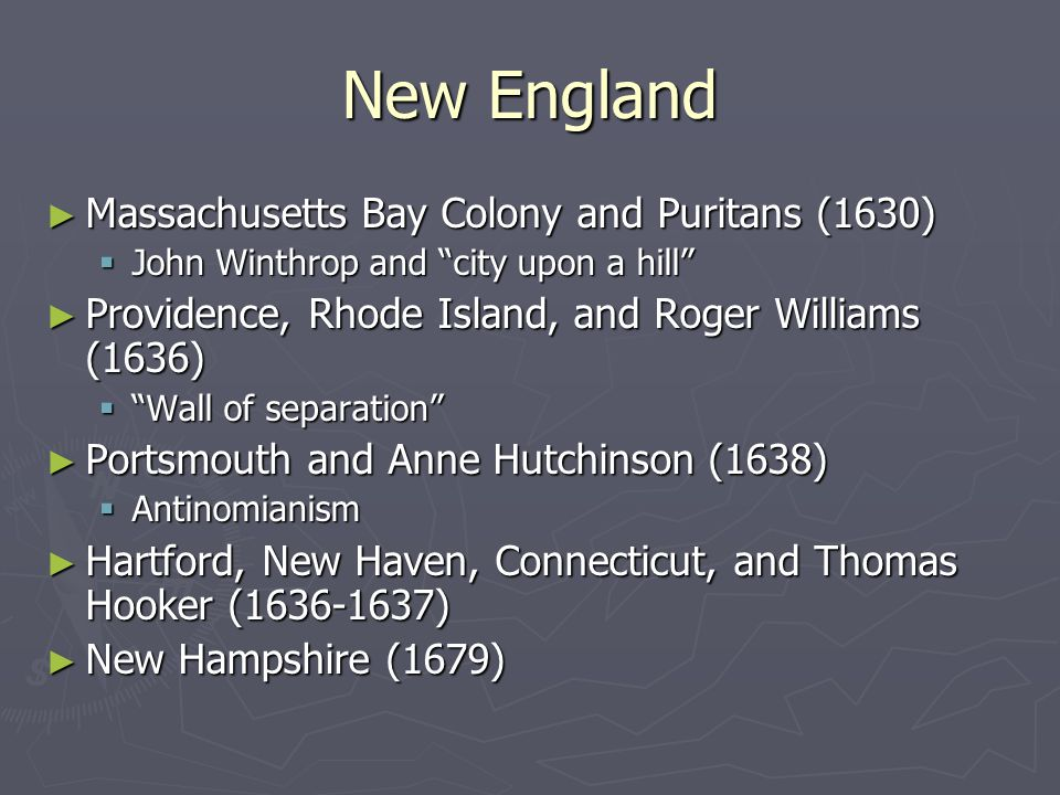New England ► Massachusetts Bay Colony and Puritans (1630)  John Winthrop and city upon a hill ► Providence, Rhode Island, and Roger Williams (1636)  Wall of separation ► Portsmouth and Anne Hutchinson (1638)  Antinomianism ► Hartford, New Haven, Connecticut, and Thomas Hooker (1636-1637) ► New Hampshire (1679)