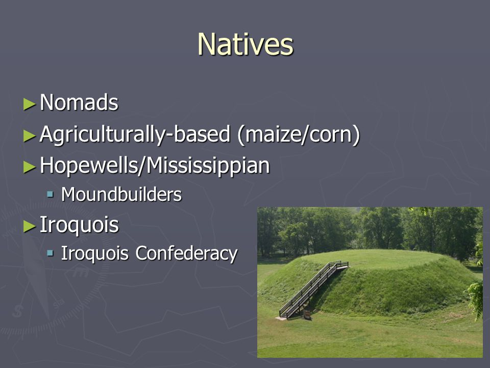 Natives ► Nomads ► Agriculturally-based (maize/corn) ► Hopewells/Mississippian  Moundbuilders ► Iroquois  Iroquois Confederacy