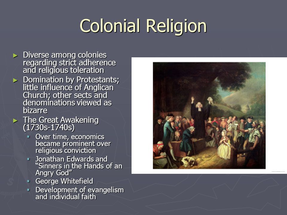 Colonial Religion ► Diverse among colonies regarding strict adherence and religious toleration ► Domination by Protestants; little influence of Anglican Church; other sects and denominations viewed as bizarre ► The Great Awakening (1730s-1740s)  Over time, economics became prominent over religious conviction  Jonathan Edwards and Sinners in the Hands of an Angry God  George Whitefield  Development of evangelism and individual faith