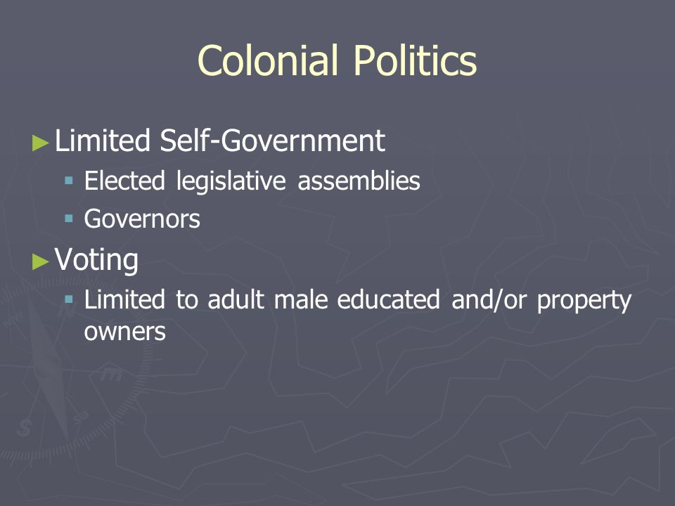 Colonial Politics ► ► Limited Self-Government   Elected legislative assemblies   Governors ► ► Voting   Limited to adult male educated and/or property owners