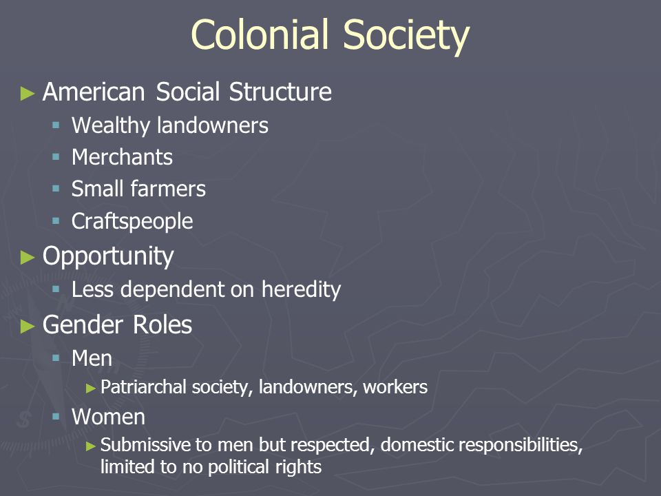 Colonial Society ► ► American Social Structure   Wealthy landowners   Merchants   Small farmers   Craftspeople ► ► Opportunity   Less dependent on heredity ► ► Gender Roles   Men ► ► Patriarchal society, landowners, workers   Women ► ► Submissive to men but respected, domestic responsibilities, limited to no political rights