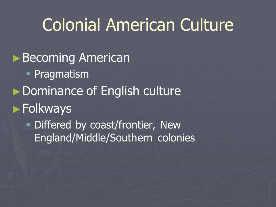 Colonial American Culture ► ► Becoming American   Pragmatism ► ► Dominance of English culture ► ► Folkways   Differed by coast/frontier, New England/Middle/Southern colonies