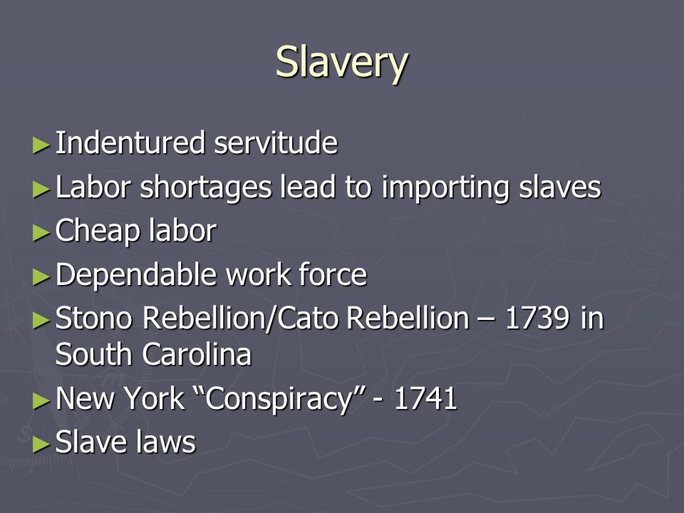Slavery ► Indentured servitude ► Labor shortages lead to importing slaves ► Cheap labor ► Dependable work force ► Stono Rebellion/Cato Rebellion – 1739 in South Carolina ► New York Conspiracy - 1741 ► Slave laws