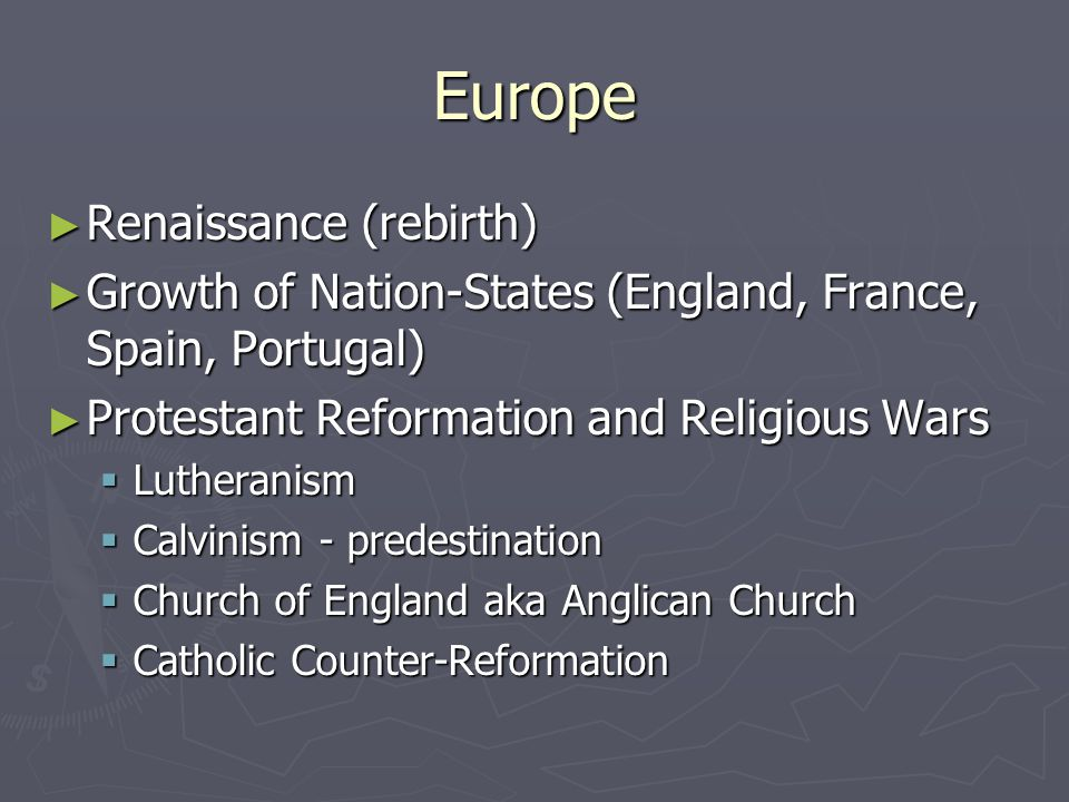 Europe ► Renaissance (rebirth) ► Growth of Nation-States (England, France, Spain, Portugal) ► Protestant Reformation and Religious Wars  Lutheranism  Calvinism - predestination  Church of England aka Anglican Church  Catholic Counter-Reformation