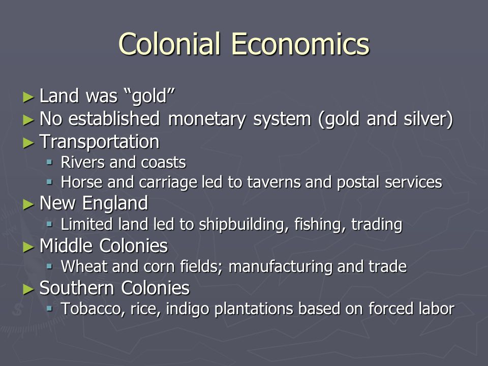 Colonial Economics ► Land was gold ► No established monetary system (gold and silver) ► Transportation  Rivers and coasts  Horse and carriage led to taverns and postal services ► New England  Limited land led to shipbuilding, fishing, trading ► Middle Colonies  Wheat and corn fields; manufacturing and trade ► Southern Colonies  Tobacco, rice, indigo plantations based on forced labor