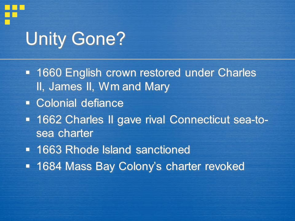 Unity Gone?  1660 English crown restored under Charles II, James II, Wm and Mary  Colonial defiance  1662 Charles II gave rival Connecticut sea-to-
