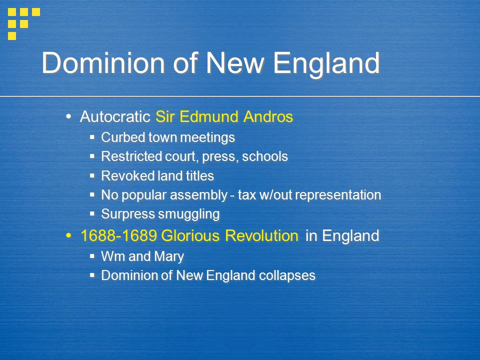 Dominion of New England  Autocratic Sir Edmund Andros  Curbed town meetings  Restricted court, press, schools  Revoked land titles  No popular as