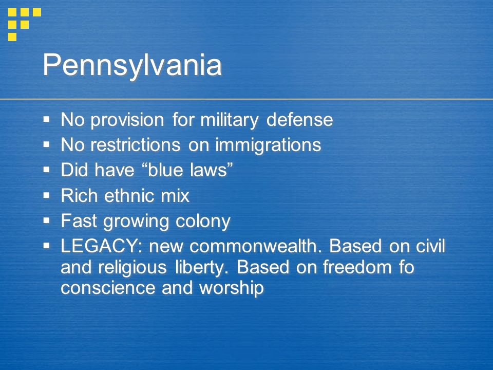 "Pennsylvania  No provision for military defense  No restrictions on immigrations  Did have ""blue laws""  Rich ethnic mix  Fast growing colony  LE"
