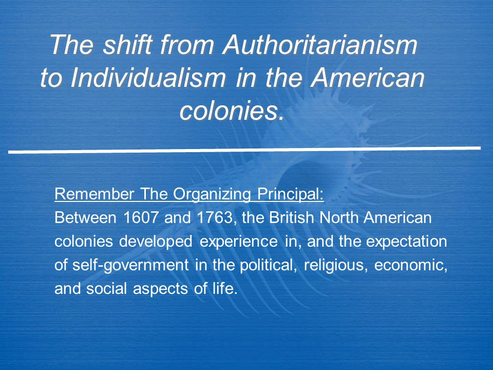 The shift from Authoritarianism to Individualism in the American colonies. Remember The Organizing Principal: Between 1607 and 1763, the British North
