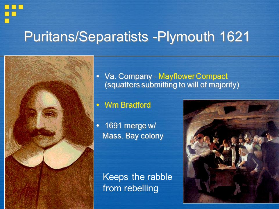 Puritans/Separatists -Plymouth 1621  Va. Company - Mayflower Compact (squatters submitting to will of majority)  Wm Bradford  1691 merge w/ Mass. B