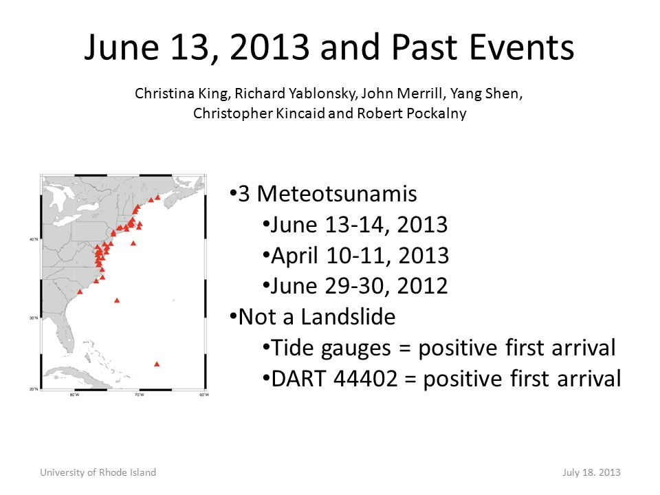3 Meteotsunamis June 13-14, 2013 April 10-11, 2013 June 29-30, 2012 Not a Landslide Tide gauges = positive first arrival DART 44402 = positive first arrival June 13, 2013 and Past Events University of Rhode IslandJuly 18.