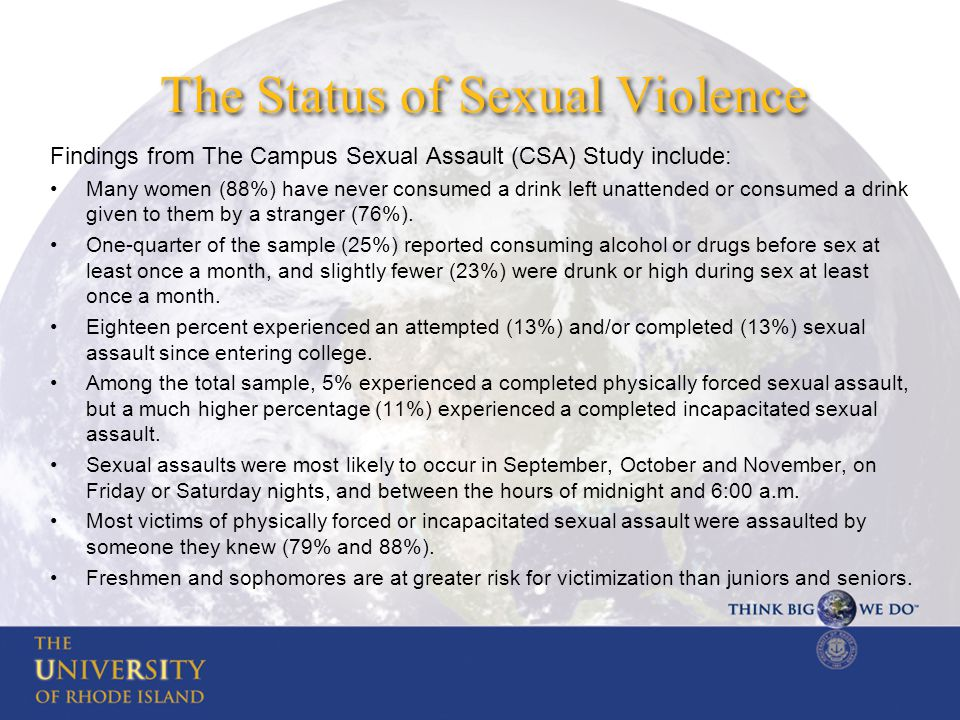 The Status of Sexual Violence Findings from The Campus Sexual Assault (CSA) Study include: Many women (88%) have never consumed a drink left unattended or consumed a drink given to them by a stranger (76%).