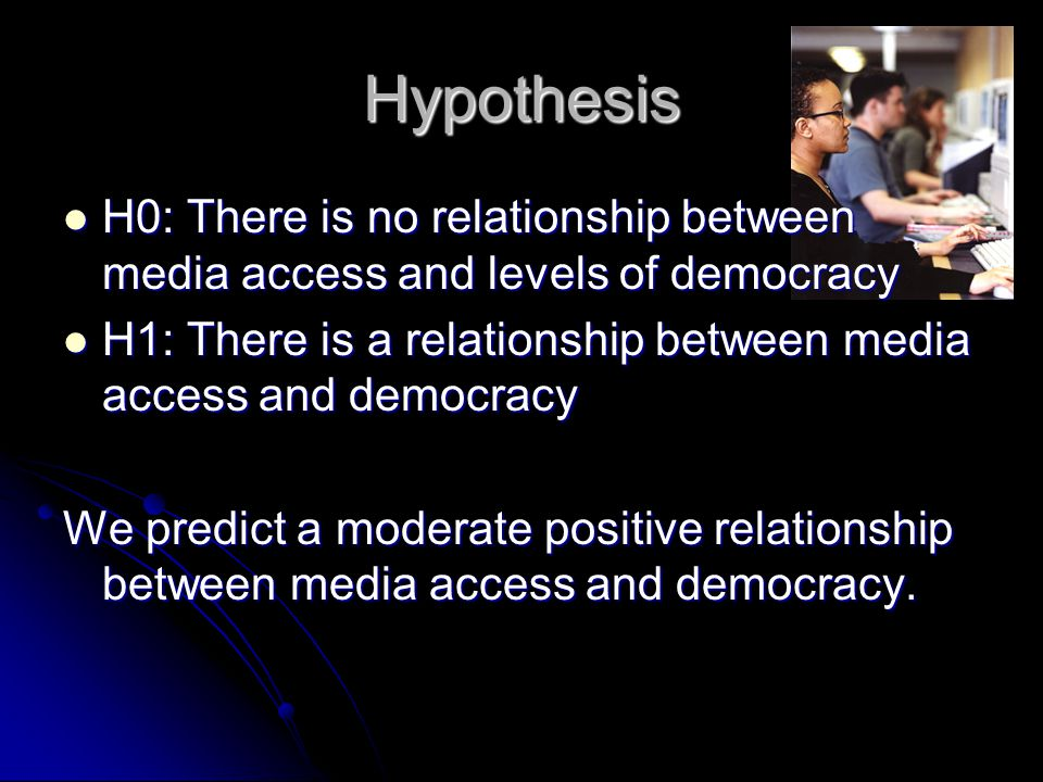 Hypothesis H0: There is no relationship between media access and levels of democracy H0: There is no relationship between media access and levels of d