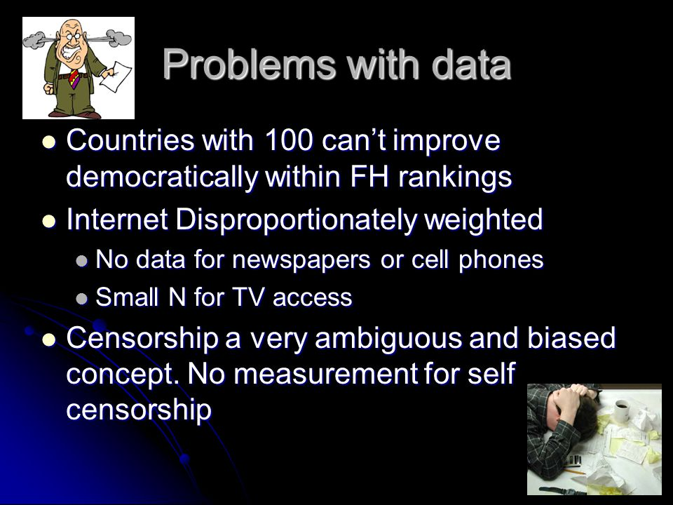 Problems with data Countries with 100 can't improve democratically within FH rankings Countries with 100 can't improve democratically within FH rankings Internet Disproportionately weighted Internet Disproportionately weighted No data for newspapers or cell phones No data for newspapers or cell phones Small N for TV access Small N for TV access Censorship a very ambiguous and biased concept.