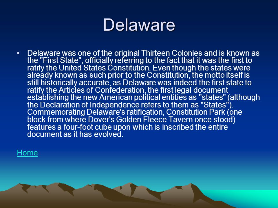 Delaware Delaware was one of the original Thirteen Colonies and is known as the First State , officially referring to the fact that it was the first to ratify the United States Constitution.