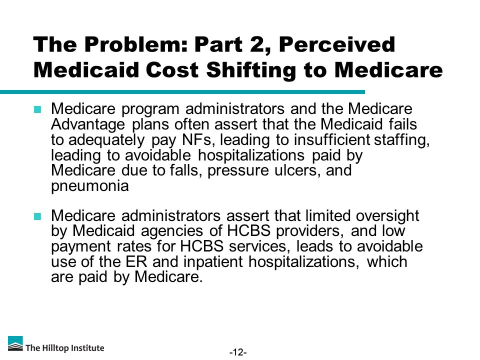-12- Medicare program administrators and the Medicare Advantage plans often assert that the Medicaid fails to adequately pay NFs, leading to insufficient staffing, leading to avoidable hospitalizations paid by Medicare due to falls, pressure ulcers, and pneumonia Medicare administrators assert that limited oversight by Medicaid agencies of HCBS providers, and low payment rates for HCBS services, leads to avoidable use of the ER and inpatient hospitalizations, which are paid by Medicare.