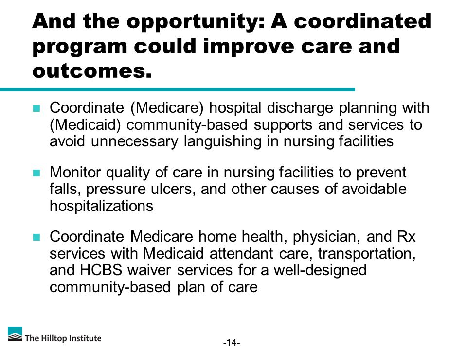 -14- And the opportunity: A coordinated program could improve care and outcomes. Coordinate (Medicare) hospital discharge planning with (Medicaid) com