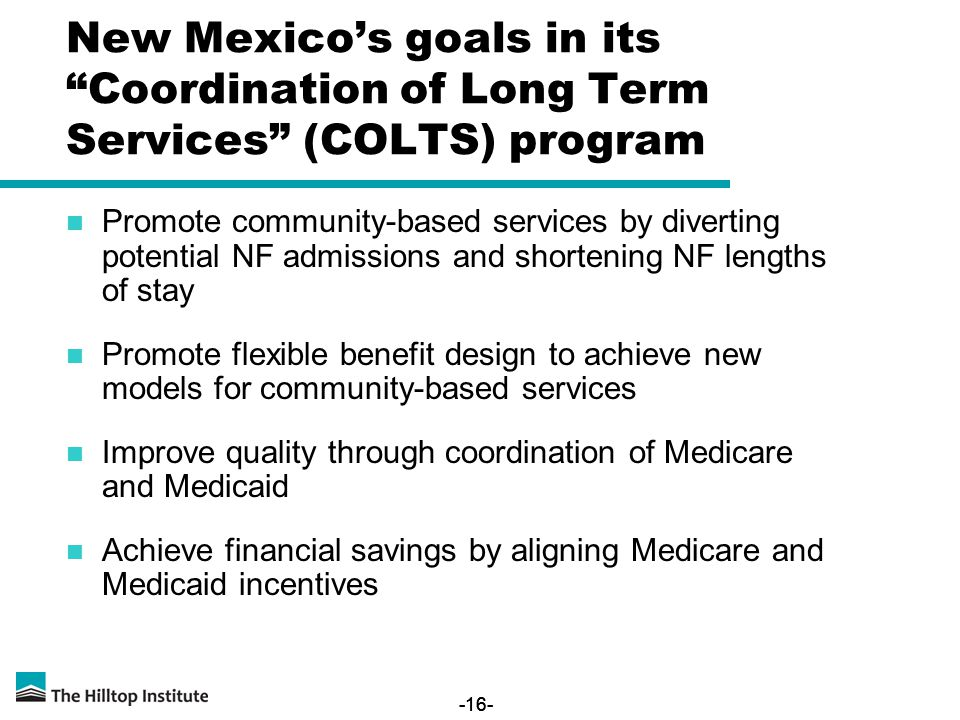 -16- New Mexico's goals in its Coordination of Long Term Services (COLTS) program Promote community-based services by diverting potential NF admissions and shortening NF lengths of stay Promote flexible benefit design to achieve new models for community-based services Improve quality through coordination of Medicare and Medicaid Achieve financial savings by aligning Medicare and Medicaid incentives