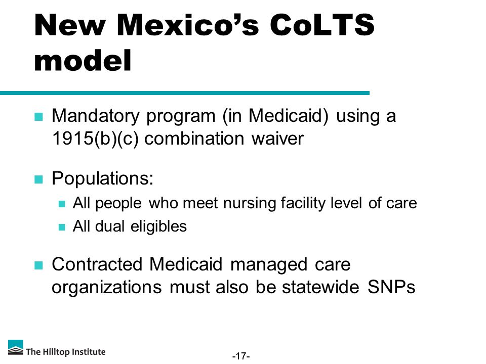 -17- New Mexico's CoLTS model Mandatory program (in Medicaid) using a 1915(b)(c) combination waiver Populations: All people who meet nursing facility level of care All dual eligibles Contracted Medicaid managed care organizations must also be statewide SNPs -17-