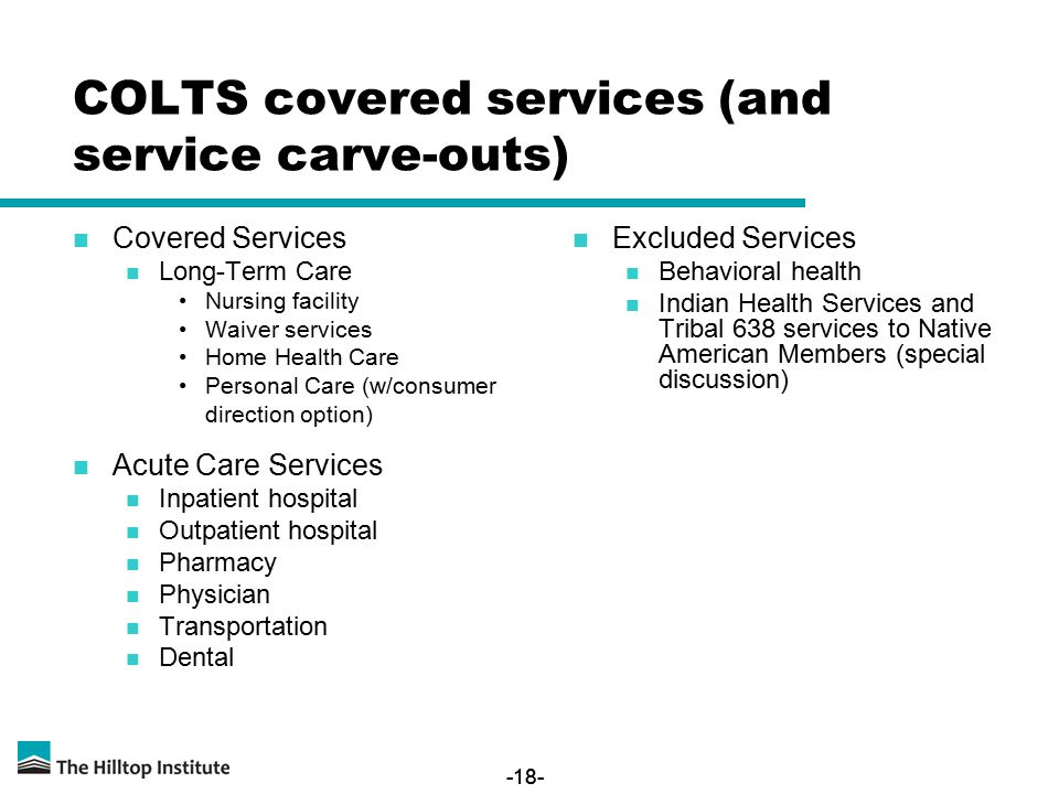 -18- Covered Services Long-Term Care Nursing facility Waiver services Home Health Care Personal Care (w/consumer direction option) Acute Care Services Inpatient hospital Outpatient hospital Pharmacy Physician Transportation Dental Excluded Services Behavioral health Indian Health Services and Tribal 638 services to Native American Members (special discussion) COLTS covered services (and service carve-outs)